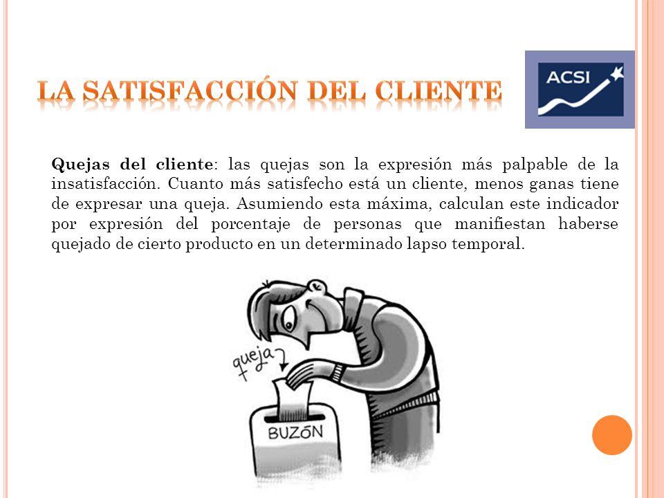 Quejas del cliente : las quejas son la expresión más palpable de la insatisfacción. Cuanto más satisfecho está un cliente, menos ganas tiene de expres