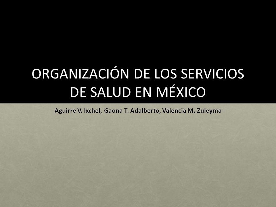 ORGANIZACIÓN DE LOS SERVICIOS DE SALUD EN MÉXICO Aguirre V. Ixchel, Gaona T. Adalberto, Valencia M. Zuleyma