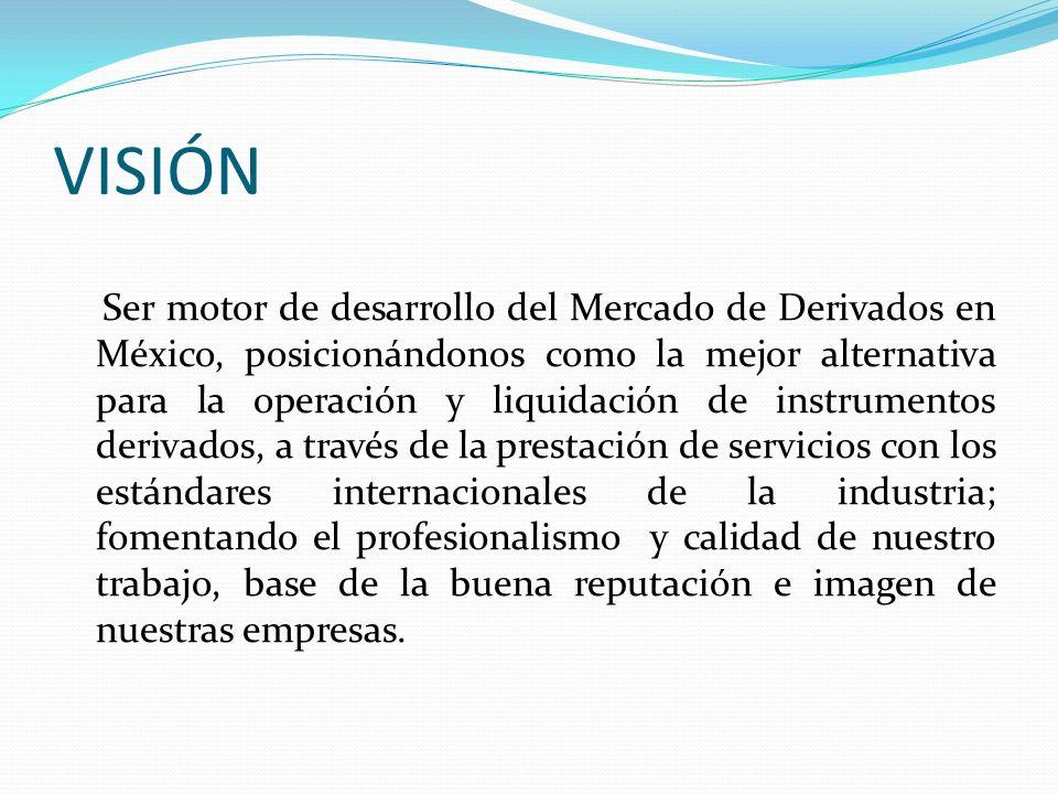 VISIÓN Ser motor de desarrollo del Mercado de Derivados en México, posicionándonos como la mejor alternativa para la operación y liquidación de instru