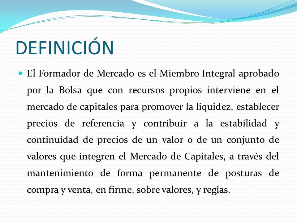 DEFINICIÓN El Formador de Mercado es el Miembro Integral aprobado por la Bolsa que con recursos propios interviene en el mercado de capitales para pro