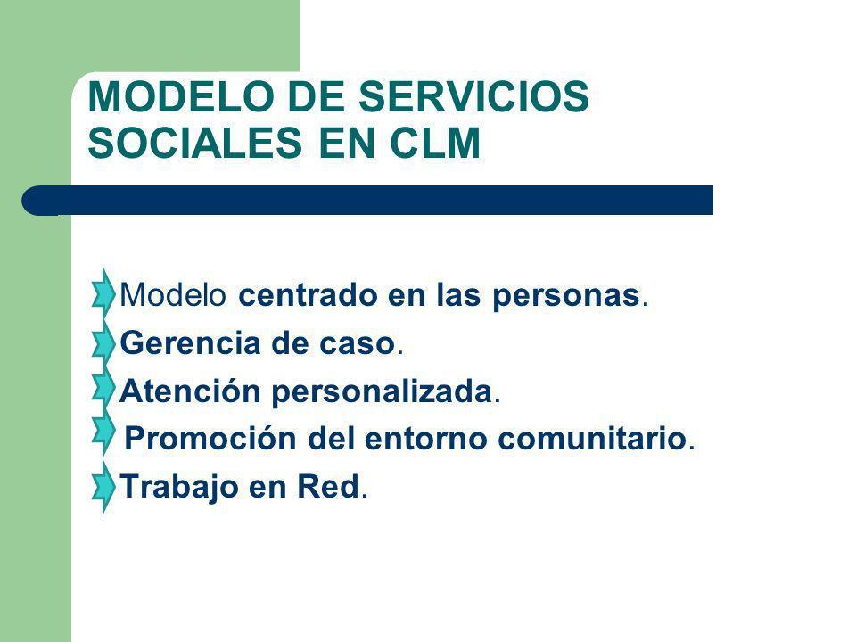 MODELO DE SERVICIOS SOCIALES EN CLM Modelo centrado en las personas. Gerencia de caso. Atención personalizada. Promoción del entorno comunitario. Trab