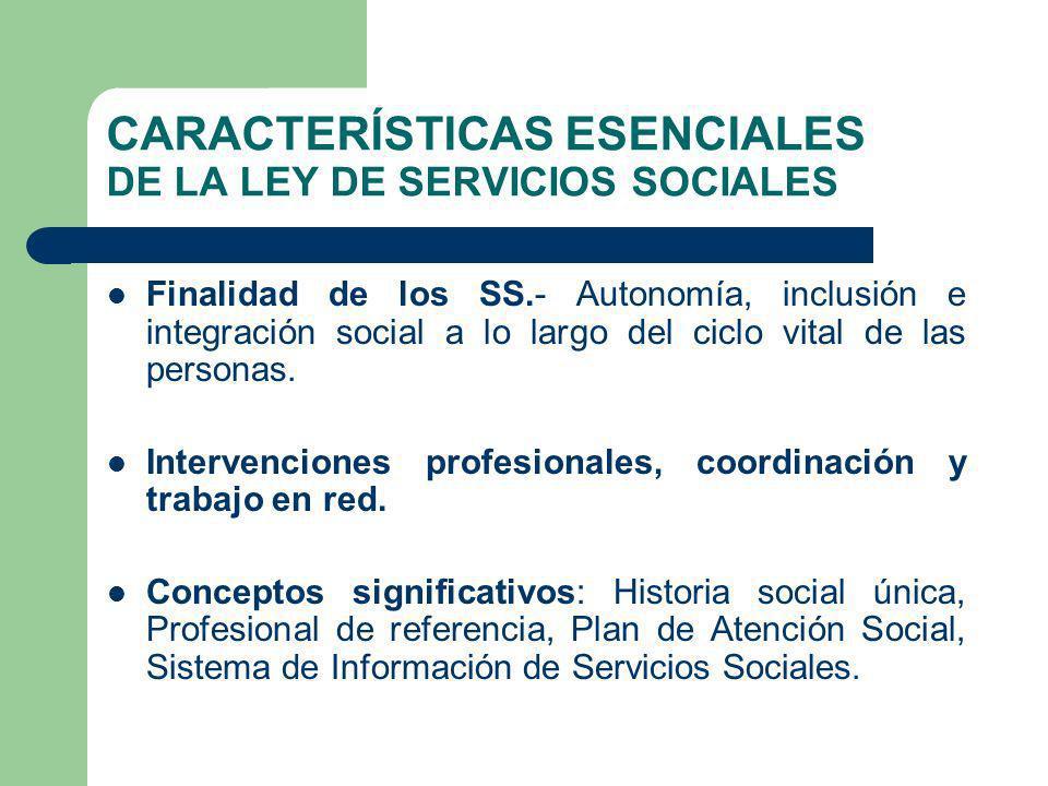 CARACTERÍSTICAS ESENCIALES DE LA LEY DE SERVICIOS SOCIALES Finalidad de los SS.- Autonomía, inclusión e integración social a lo largo del ciclo vital