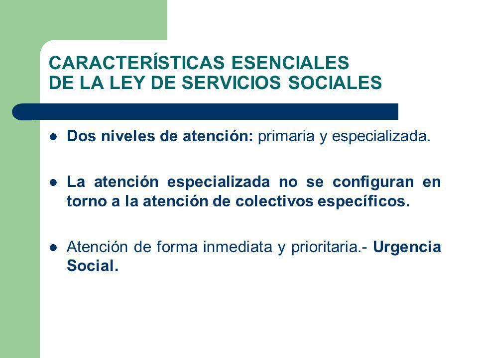 CARACTERÍSTICAS ESENCIALES DE LA LEY DE SERVICIOS SOCIALES Dos niveles de atención: primaria y especializada. La atención especializada no se configur