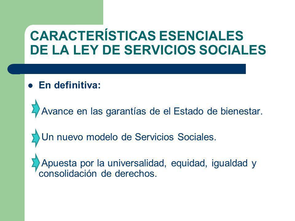CARACTERÍSTICAS ESENCIALES DE LA LEY DE SERVICIOS SOCIALES En definitiva: Avance en las garantías de el Estado de bienestar. Un nuevo modelo de Servic