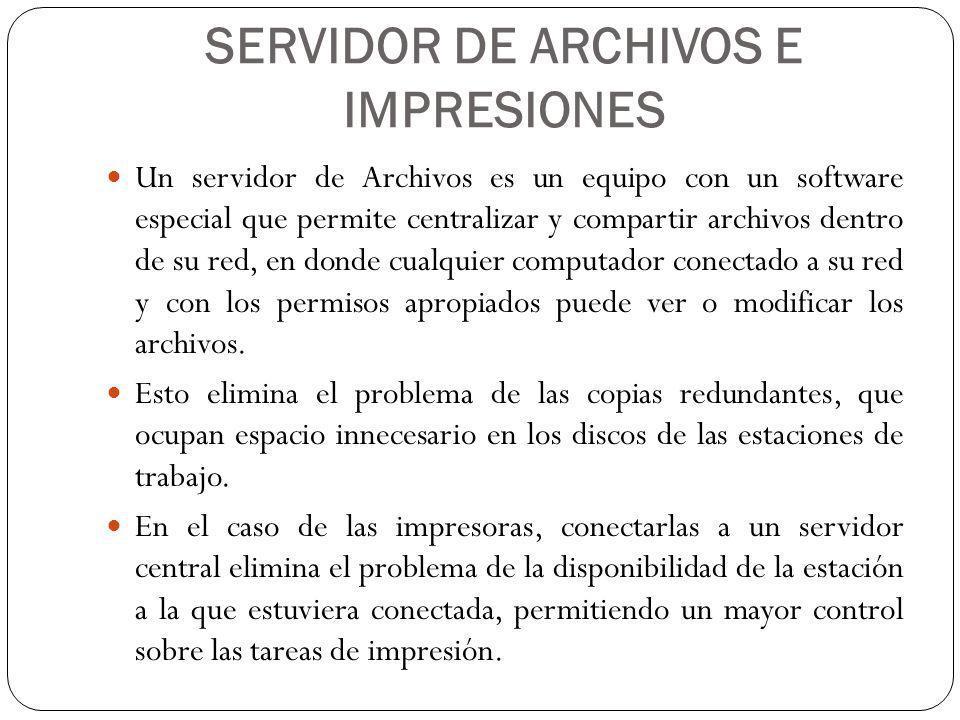 SERVIDOR DE ARCHIVOS E IMPRESIONES Un servidor de Archivos es un equipo con un software especial que permite centralizar y compartir archivos dentro de su red, en donde cualquier computador conectado a su red y con los permisos apropiados puede ver o modificar los archivos.