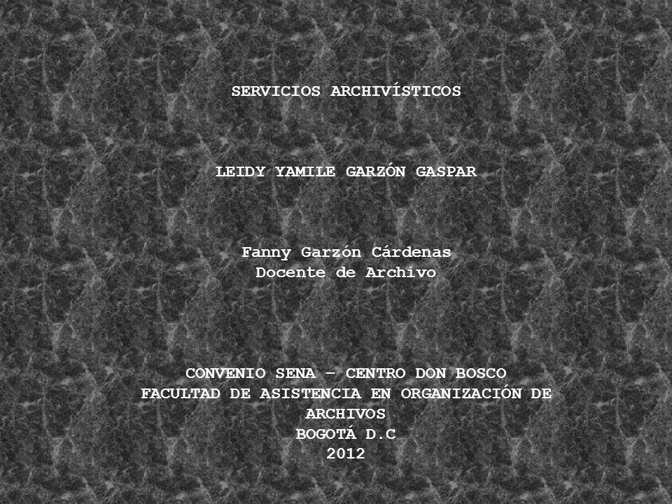 SERVICIOS ARCHIVÍSTICOS LEIDY YAMILE GARZÓN GASPAR Fanny Garzón Cárdenas Docente de Archivo CONVENIO SENA – CENTRO DON BOSCO FACULTAD DE ASISTENCIA EN