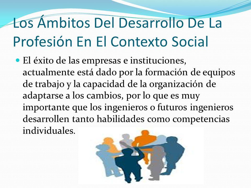 Los Ámbitos Del Desarrollo De La Profesión En El Contexto Social El éxito de las empresas e instituciones, actualmente está dado por la formación de e