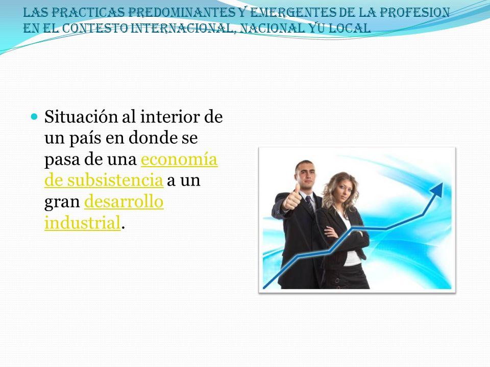 LAS PRACTICAS PREDOMINANTES Y EMERGENTES DE LA PROFESION EN EL CONTESTO INTERNACIONAL, NACIONAL YU LOCAL Situación al interior de un país en donde se