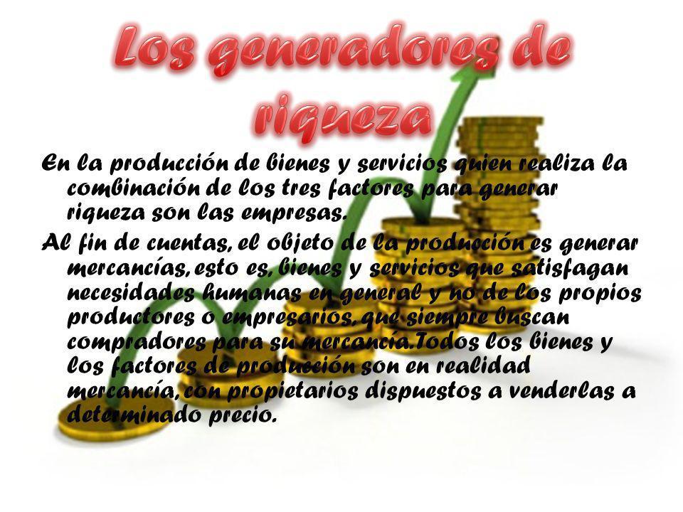 En la producción de bienes y servicios quien realiza la combinación de los tres factores para generar riqueza son las empresas. Al fin de cuentas, el