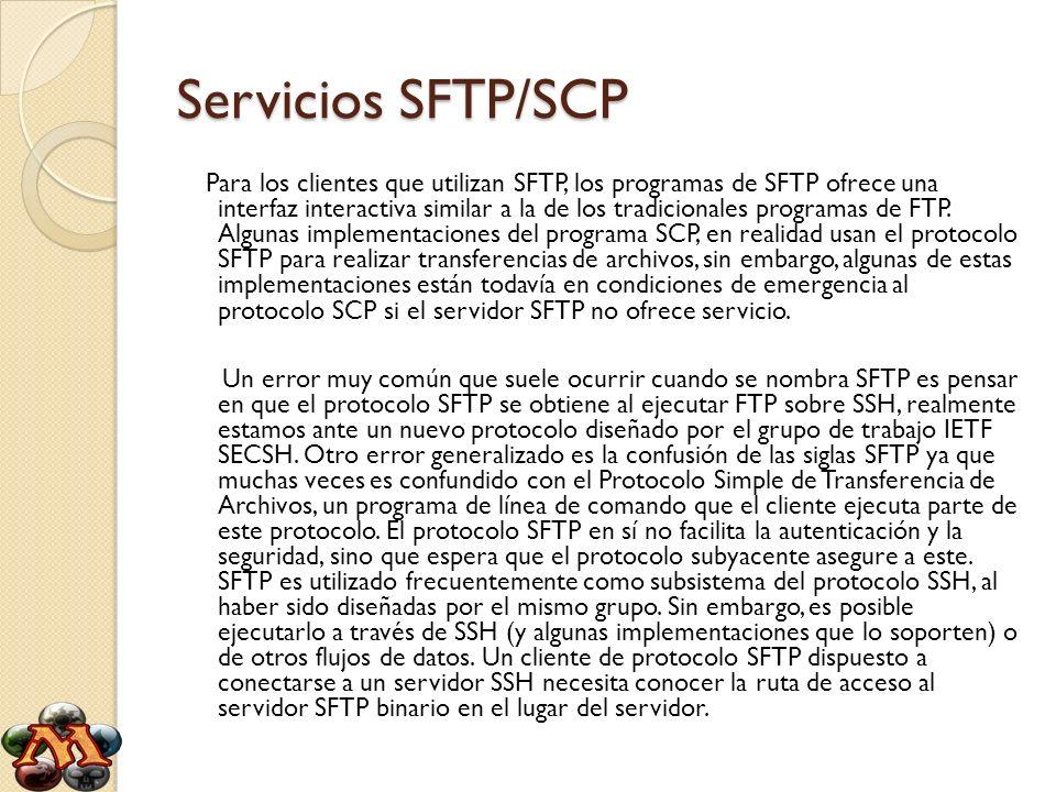 Servicios SFTP/SCP Secure Copy o SCP es un medio de transferencia segura de archivos informáticos entre un host local y otro remoto o entre dos hosts remotos, usando el protocolo Secure Shell (SSH).