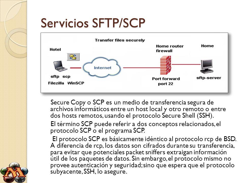 Servicios SFTP/SCP Secure Copy o SCP es un medio de transferencia segura de archivos informáticos entre un host local y otro remoto o entre dos hosts
