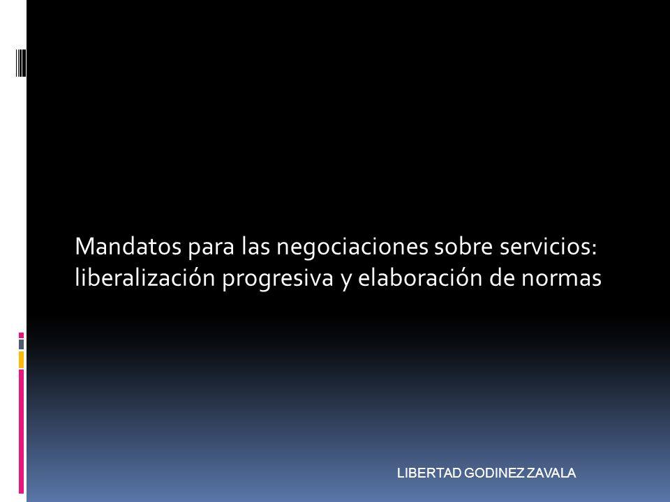 Mandatos para las negociaciones sobre servicios: liberalización progresiva y elaboración de normas LIBERTAD GODINEZ ZAVALA