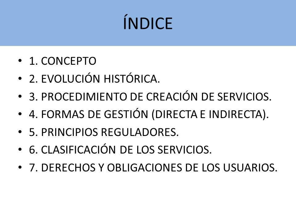 ÍNDICE 1. CONCEPTO 2. EVOLUCIÓN HISTÓRICA. 3. PROCEDIMIENTO DE CREACIÓN DE SERVICIOS. 4. FORMAS DE GESTIÓN (DIRECTA E INDIRECTA). 5. PRINCIPIOS REGULA