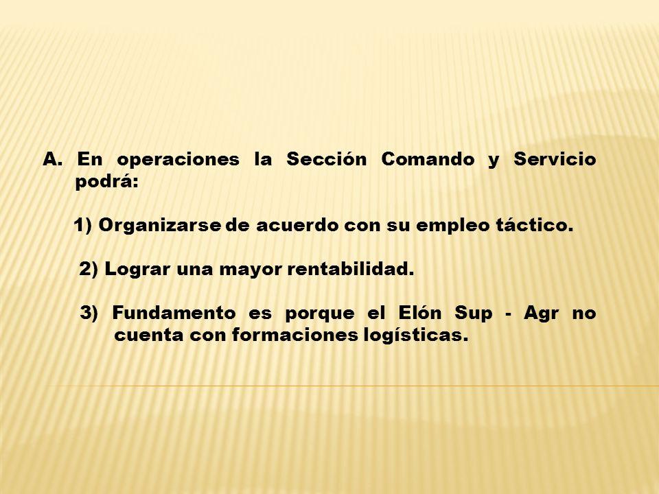 A. En operaciones la Sección Comando y Servicio podrá: 1) Organizarse de acuerdo con su empleo táctico. 2) Lograr una mayor rentabilidad. 3) Fundament