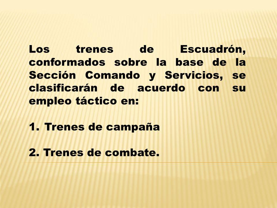 Los trenes de Escuadrón, conformados sobre la base de la Sección Comando y Servicios, se clasificarán de acuerdo con su empleo táctico en: 1.Trenes de