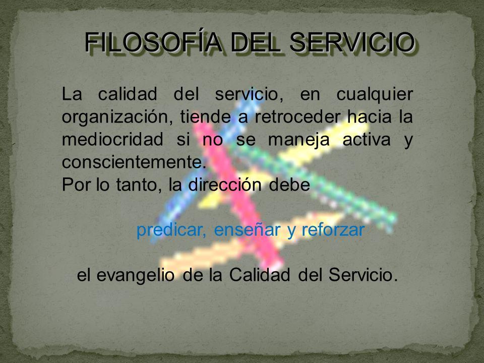 FILOSOFÍA DEL SERVICIO La calidad del servicio, en cualquier organización, tiende a retroceder hacia la mediocridad si no se maneja activa y conscientemente.