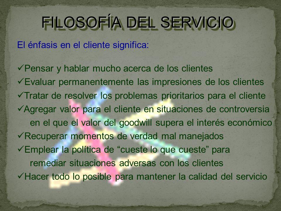 FILOSOFÍA DEL SERVICIO El énfasis en el cliente significa: Pensar y hablar mucho acerca de los clientes Evaluar permanentemente las impresiones de los