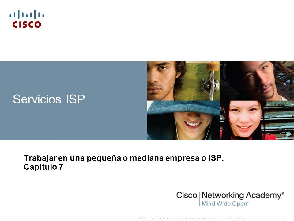 © 2007 Cisco Systems, Inc. Todos los derechos reservados.Público de Cisco1 Servicios ISP Trabajar en una pequeña o mediana empresa o ISP. Capítulo 7