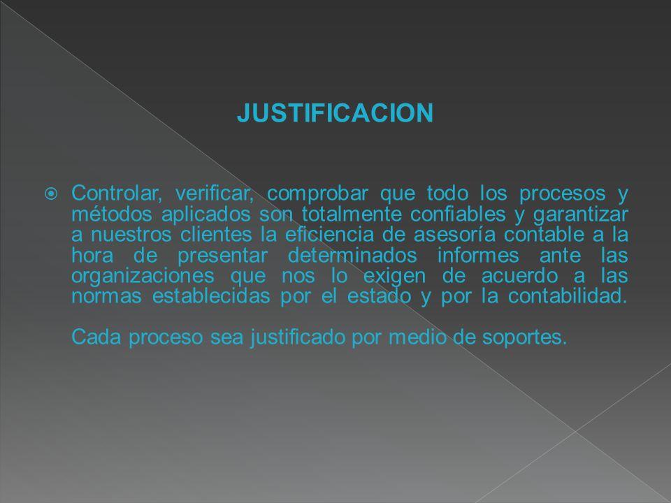 JUSTIFICACION Controlar, verificar, comprobar que todo los procesos y métodos aplicados son totalmente confiables y garantizar a nuestros clientes la