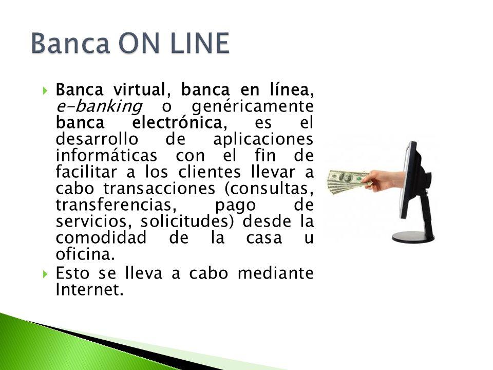 Banca virtual, banca en línea, e-banking o genéricamente banca electrónica, es el desarrollo de aplicaciones informáticas con el fin de facilitar a lo