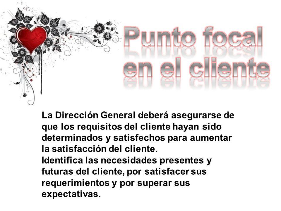 La Dirección General deberá asegurarse de que los requisitos del cliente hayan sido determinados y satisfechos para aumentar la satisfacción del clien