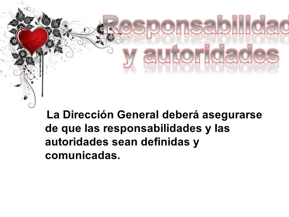 La Dirección General deberá asegurarse de que las responsabilidades y las autoridades sean definidas y comunicadas.