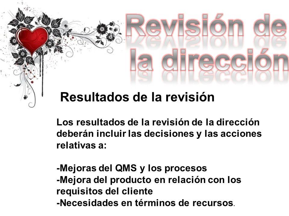 Resultados de la revisión Los resultados de la revisión de la dirección deberán incluir las decisiones y las acciones relativas a: -Mejoras del QMS y