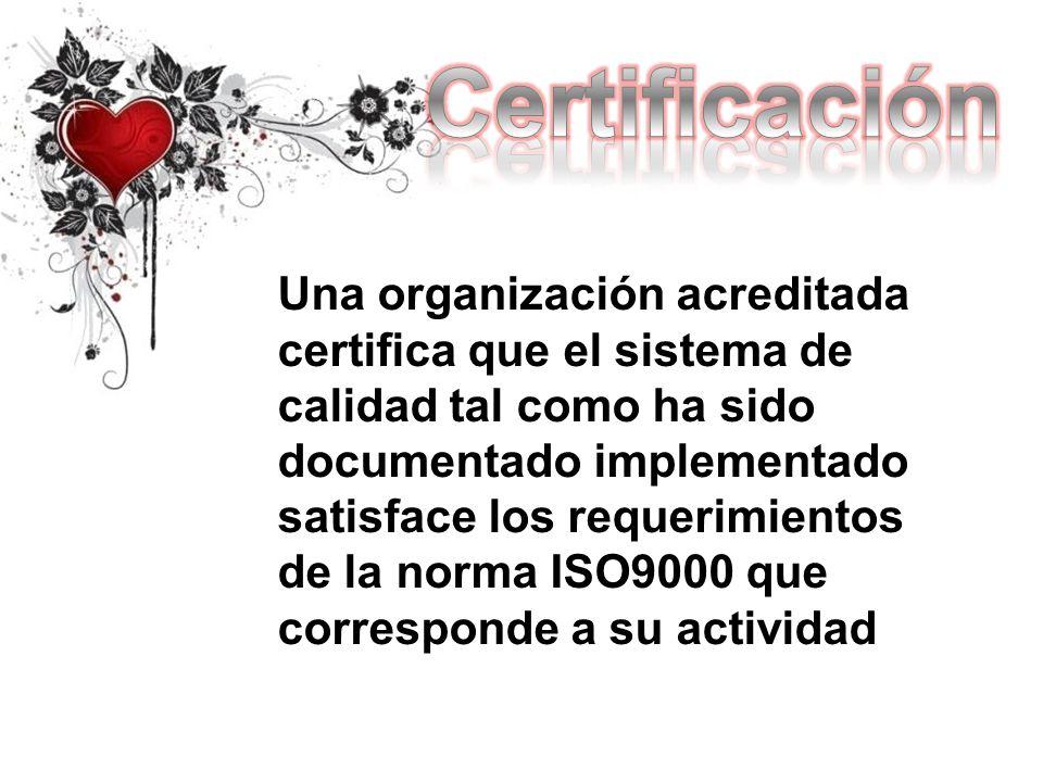 Una organización acreditada certifica que el sistema de calidad tal como ha sido documentado implementado satisface los requerimientos de la norma ISO