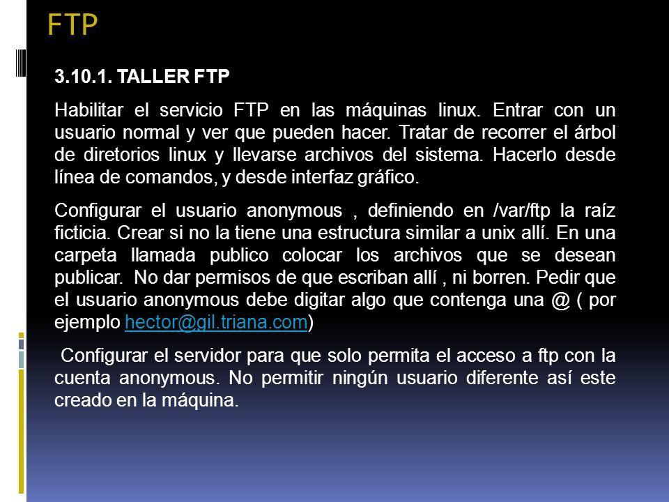 FTP 3.10.1. TALLER FTP Habilitar el servicio FTP en las máquinas linux. Entrar con un usuario normal y ver que pueden hacer. Tratar de recorrer el árb