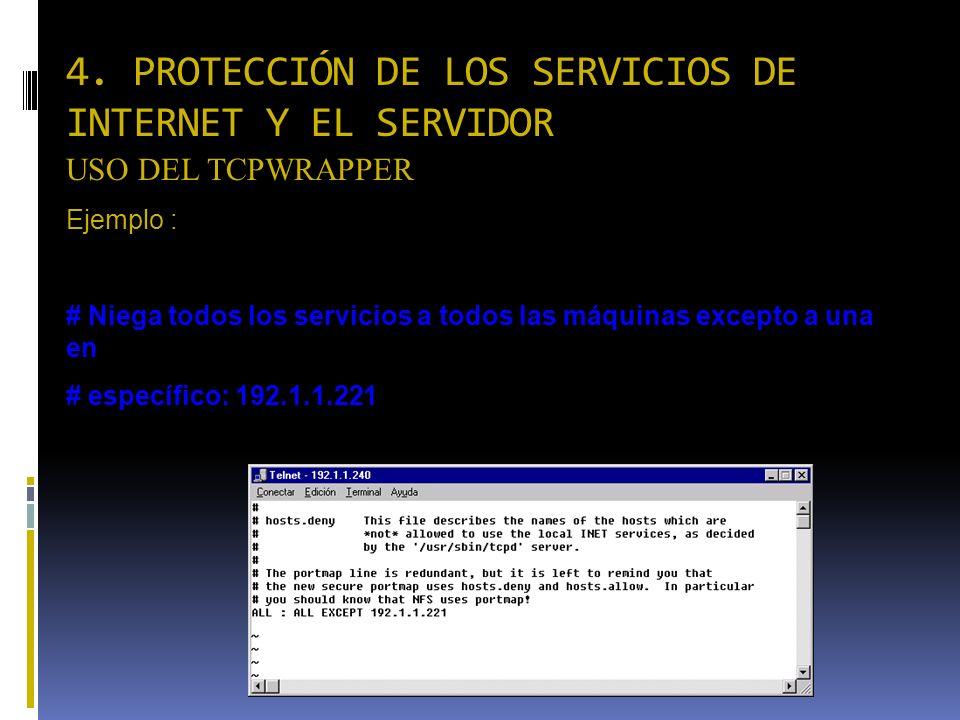 4. PROTECCIÓN DE LOS SERVICIOS DE INTERNET Y EL SERVIDOR USO DEL TCPWRAPPER Ejemplo : /etc/hosts.deny # Niega todos los servicios a todos las máquinas