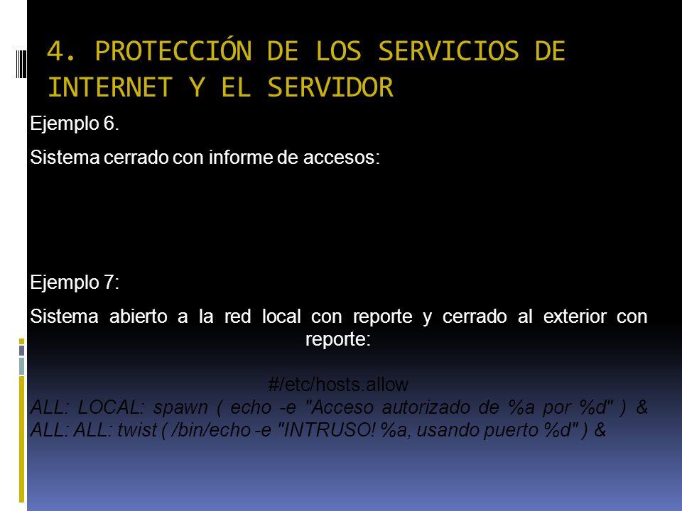4. PROTECCIÓN DE LOS SERVICIOS DE INTERNET Y EL SERVIDOR Ejemplo 6. Sistema cerrado con informe de accesos: /etc/hosts.allow ALL: ALL: twist ( /usr/bi