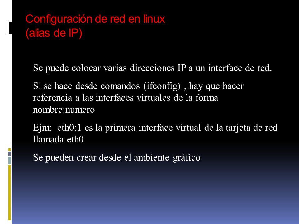 Configuración de red en linux (alias de IP) Se puede colocar varias direcciones IP a un interface de red. Si se hace desde comandos (ifconfig), hay qu