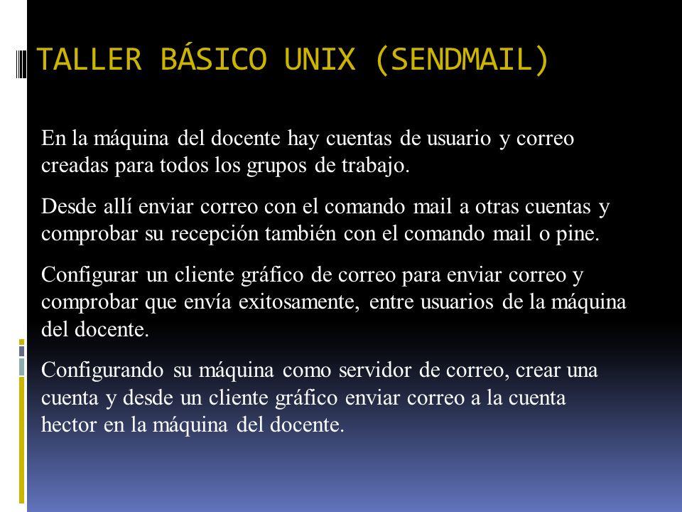 TALLER BÁSICO UNIX (SENDMAIL) En la máquina del docente hay cuentas de usuario y correo creadas para todos los grupos de trabajo. Desde allí enviar co