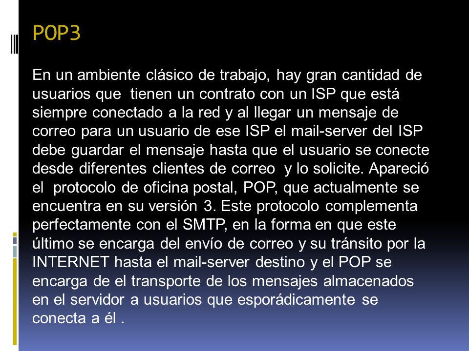 POP3 En un ambiente clásico de trabajo, hay gran cantidad de usuarios que tienen un contrato con un ISP que está siempre conectado a la red y al llega