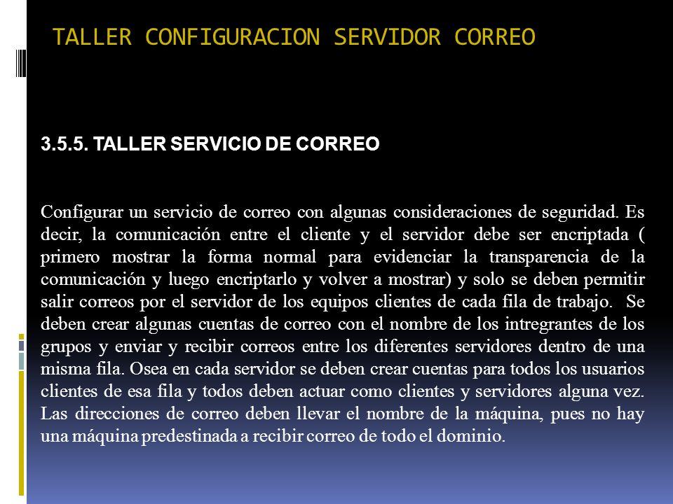 TALLER CONFIGURACION SERVIDOR CORREO 3.5.5. TALLER SERVICIO DE CORREO Configurar un servicio de correo con algunas consideraciones de seguridad. Es de