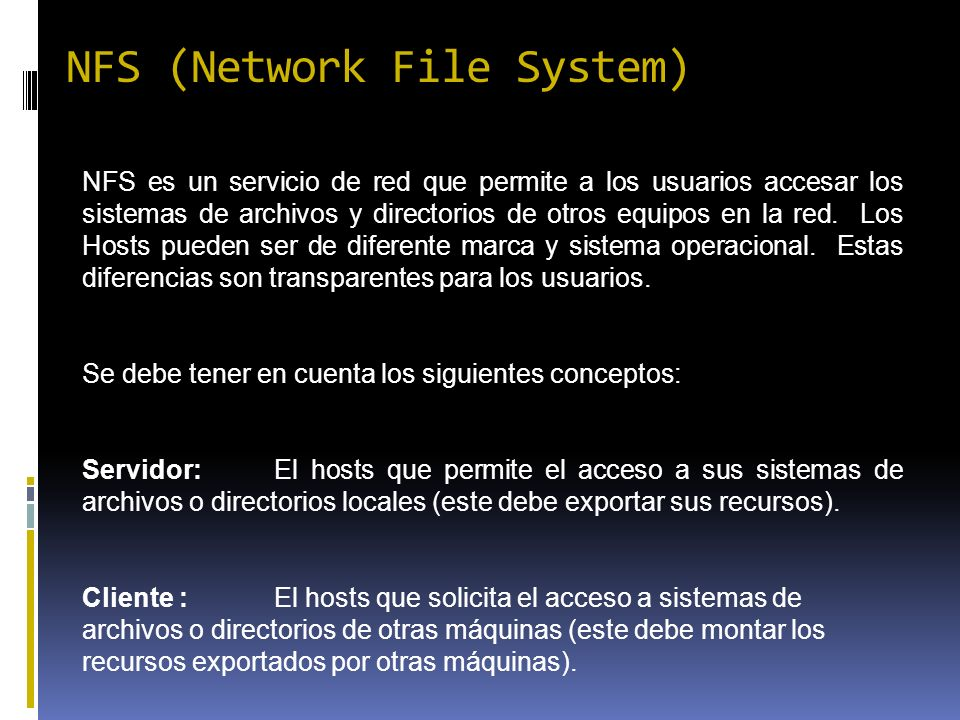 NFS (Network File System) NFS es un servicio de red que permite a los usuarios accesar los sistemas de archivos y directorios de otros equipos en la r