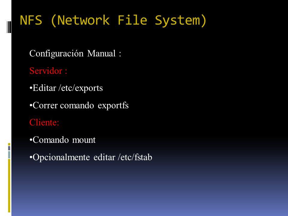 NFS (Network File System) Configuración Manual : Servidor : Editar /etc/exports Correr comando exportfs Cliente: Comando mount Opcionalmente editar /e