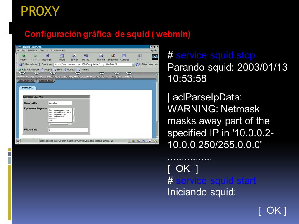 PROXY Configuración gráfica de squid ( webmin) # service squid stop Parando squid: 2003/01/13 10:53:58 | aclParseIpData: WARNING: Netmask masks away part of the specified IP in 10.0.0.2- 10.0.0.250/255.0.0.0 ................