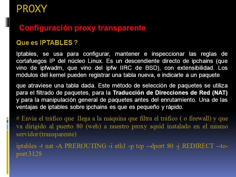 PROXY Configuración proxy transparente Que es IPTABLES ? Iptables, se usa para configurar, mantener e inspeccionar las reglas de cortafuegos IP del nú