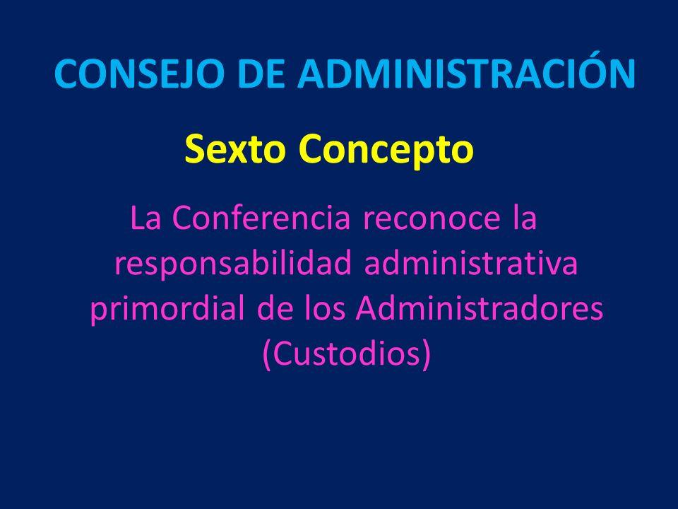 Sexto Concepto La Conferencia reconoce la responsabilidad administrativa primordial de los Administradores (Custodios) CONSEJO DE ADMINISTRACIÓN