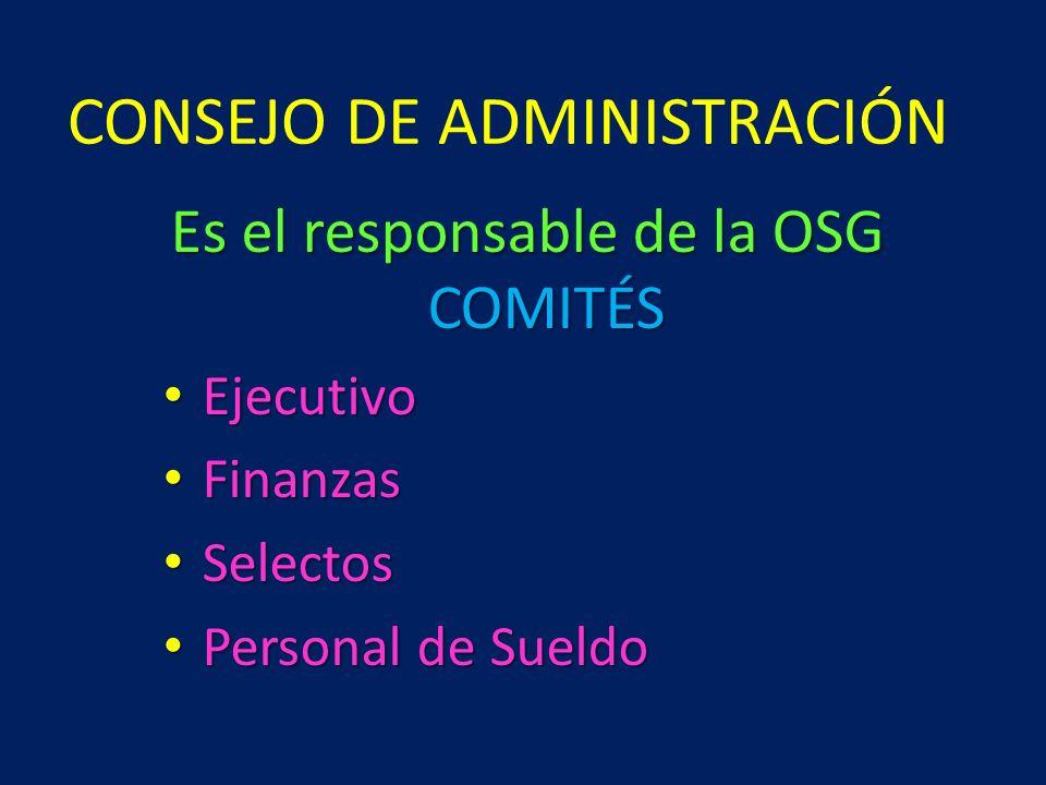 CONSEJO DE ADMINISTRACIÓN Es el responsable de la OSG COMITÉS Ejecutivo Ejecutivo Finanzas Finanzas Selectos Selectos Personal de Sueldo Personal de S