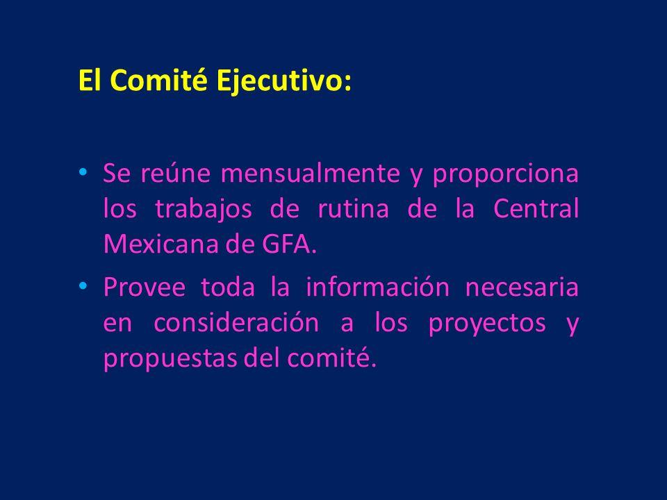 El Comité Ejecutivo: Se reúne mensualmente y proporciona los trabajos de rutina de la Central Mexicana de GFA. Provee toda la información necesaria en
