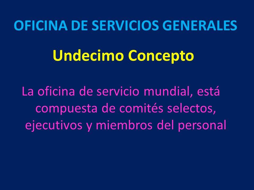 Undecimo Concepto La oficina de servicio mundial, está compuesta de comités selectos, ejecutivos y miembros del personal OFICINA DE SERVICIOS GENERALE