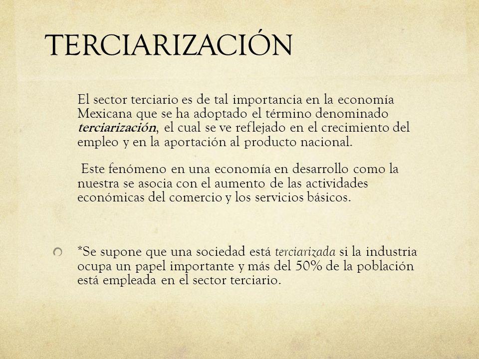 TERCIARIZACIÓN El sector terciario es de tal importancia en la economía Mexicana que se ha adoptado el término denominado terciarización, el cual se v