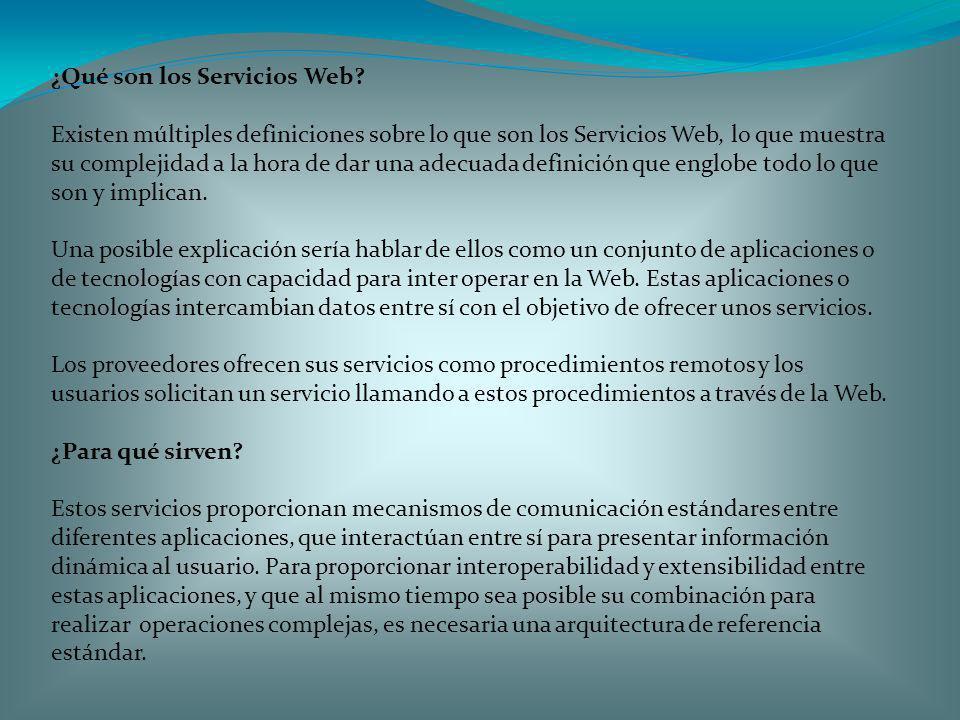 ¿Qué son los Servicios Web? Existen múltiples definiciones sobre lo que son los Servicios Web, lo que muestra su complejidad a la hora de dar una adec
