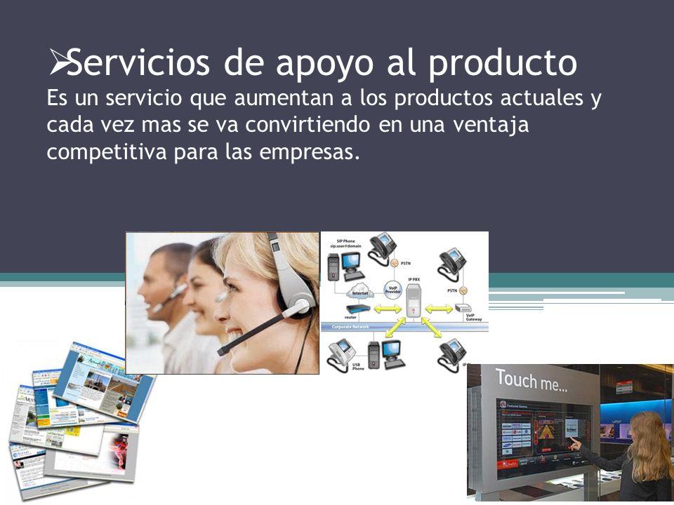 Servicios de apoyo al producto Es un servicio que aumentan a los productos actuales y cada vez mas se va convirtiendo en una ventaja competitiva para