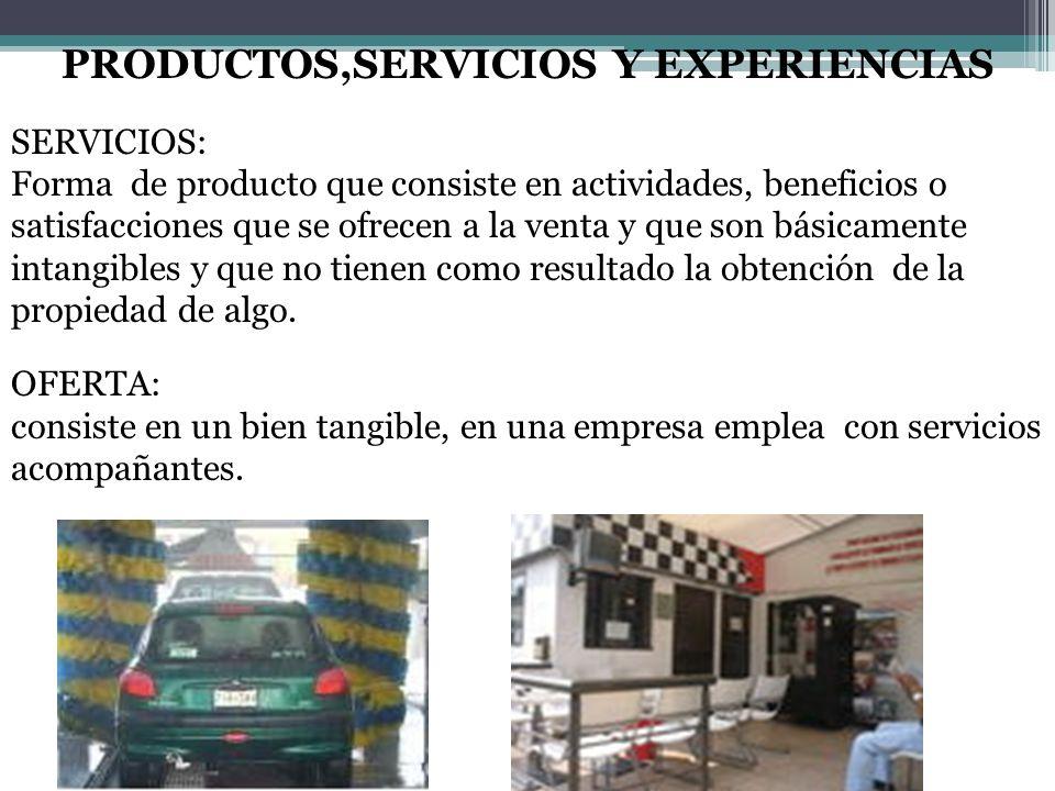 PRODUCTOS,SERVICIOS Y EXPERIENCIAS SERVICIOS: Forma de producto que consiste en actividades, beneficios o satisfacciones que se ofrecen a la venta y q