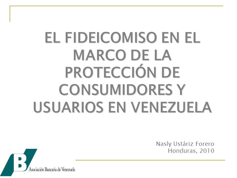 EL FIDEICOMISO EN EL MARCO DE LA PROTECCIÓN DE CONSUMIDORES Y USUARIOS EN VENEZUELA Nasly Ustáriz Forero Honduras, 2010