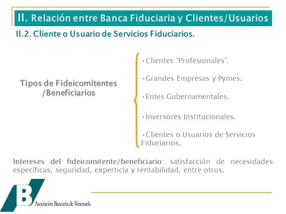 II. Relación entre Banca Fiduciaria y Clientes/Usuarios Intereses del fideicomitente/beneficiario: satisfacción de necesidades específicas, seguridad,