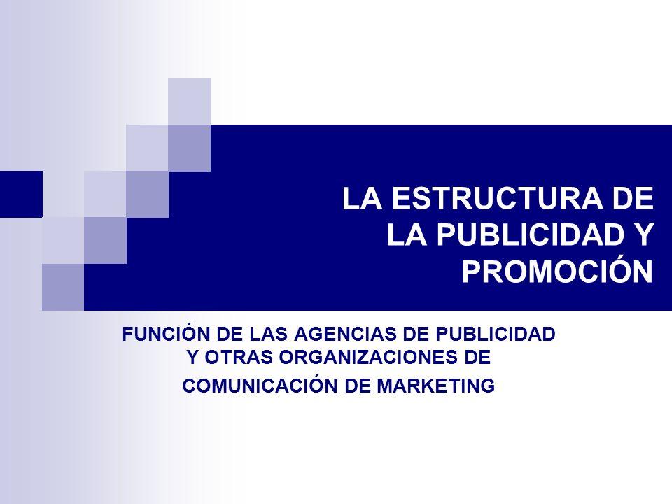 LA ESTRUCTURA DE LA PUBLICIDAD Y PROMOCIÓN FUNCIÓN DE LAS AGENCIAS DE PUBLICIDAD Y OTRAS ORGANIZACIONES DE COMUNICACIÓN DE MARKETING